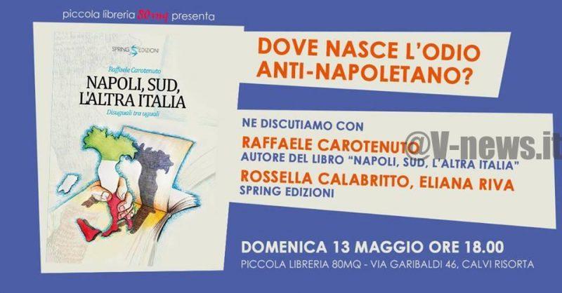 """Dove nasce l'odio anti-napoletano? CALVI RISORTA. """"NAPOLI, SUD, L'ALTRA ITALIA – DISUGUALI TRA UGUALI"""", DOMENICA 13 MAGGIO LA PRESENTAZIONE DEL LIBRO"""